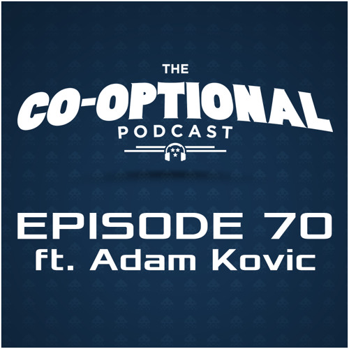 The Co-Optional Podcast Ep. 70 ft. Adam Kovic [strong language] - Mar 5, 2015