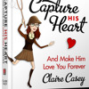How To Make Him Love You More And Forever - Capture His Heart By Michael Fiore