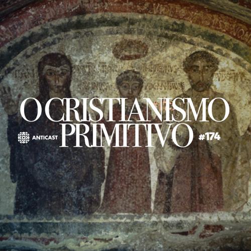 AntiCast 174 – O Cristianismo Primitivo