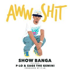 Show Banga - Aww Shit (feat. P - Lo & Sage The Gemini)