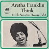 Aretha Franklin - Think (Funk Sinatra House Edit)FREE DOWNLOAD!!!!