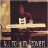 All To Him (Cover)
