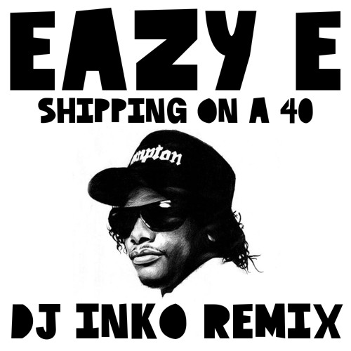 Eazy E - Shipping  On A 40 (Dj Inko Remix) (Free D/L)