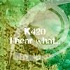 K420 - I Hear What... (Original Mix)