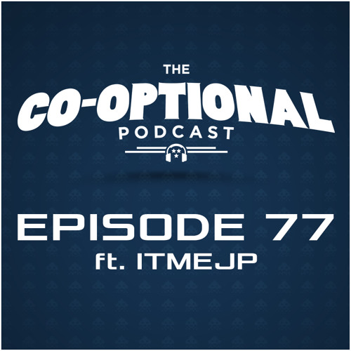The Co-Optional Podcast Ep. 77 ft. ITMEJP [strong language] - Apr 23, 2015