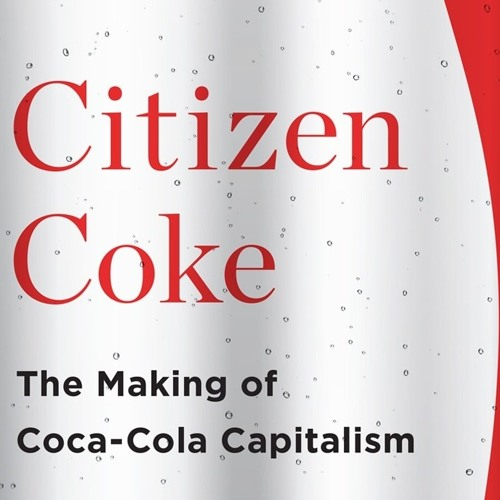 Citizen Coke: The Making of Coca-Cola Capitalism with Bart Elmore