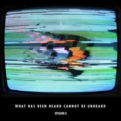 What Has Been Heard Can Not Be Unheard - Episode II