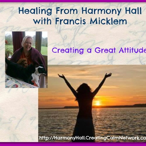 Healing from Harmony Hall with Frances Micklem - Create a Great Attitude!