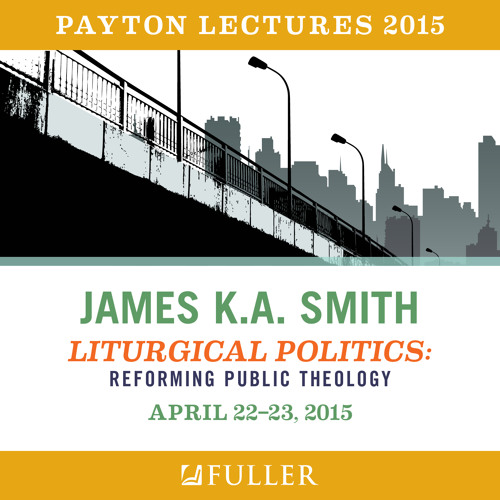 """Payton Lectures 2015 - James K.A. Smith """"Liturgical Politics: Reforming Public Theology"""""""