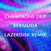 Champagne Drip - Bermuda (Lazerdisk Remix)[NEST HQ PREMIERE]