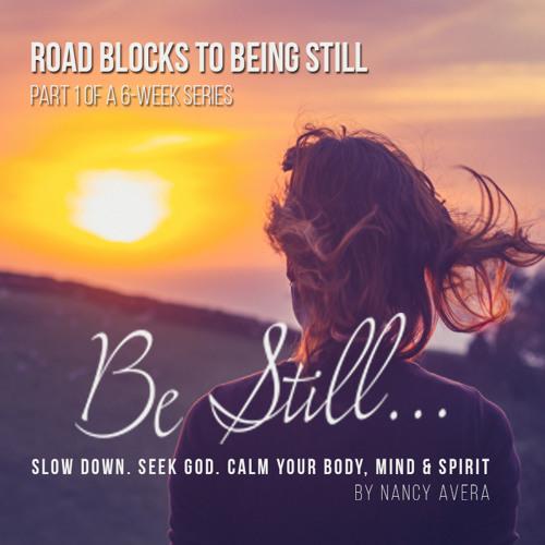 # 1 Be Still – Roadblocks to Being Still with God