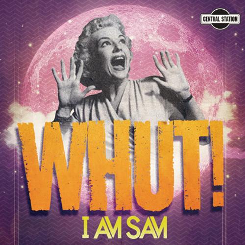 I Am Sam - WHUT! [CENTRAL STATION RECORDS]