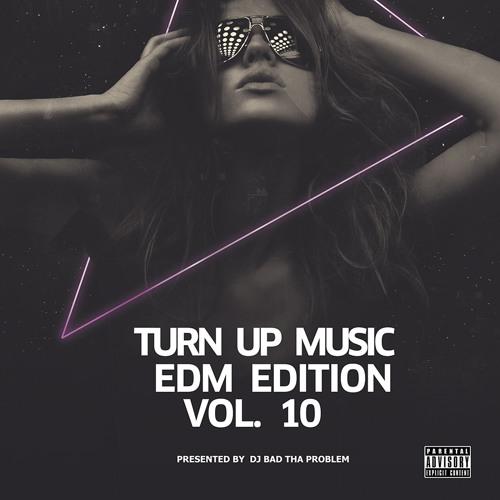 Turn Up Music [EDM Edition] Vol. 10 (Full Mix) (Presented by DJ BAD THA PROBLEM)