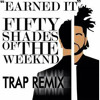 Earned It (Fifty Shades Of Grey) (DAGDAG MUSIK) TRAP REMIX