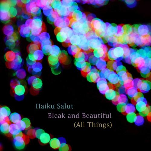 Haiku Salut, Bleak And Beautiful (All Things)