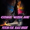 PSYCHO FEAT. BLACK BRIGHT - COME WITH ME