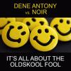 [FREE DOWNLOAD] Dene Antony vs Noir - It's All About The Oldskool Fool (Mark Bunn's Bootleg)