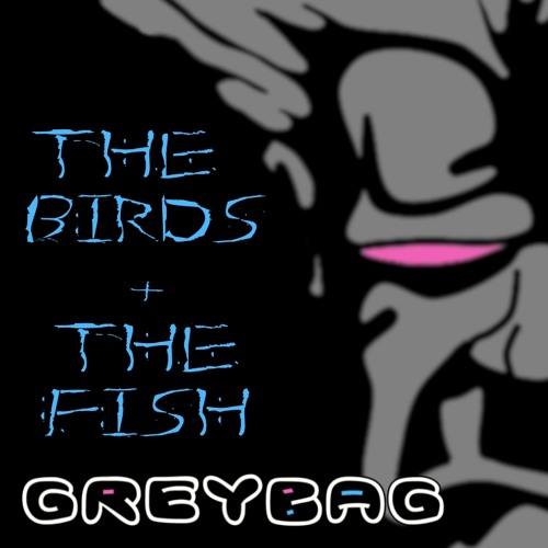 greybag - The Birds And The Fish