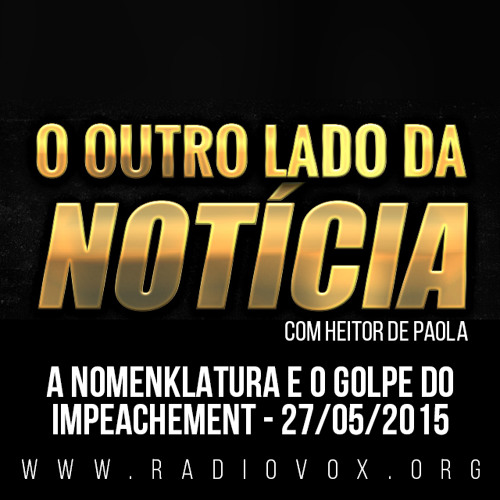 A NOMENKLATURA E O GOLPE DO IMPEACHMENT - O OUTRO LADO DA NOTÍCIA - 26/05/2015
