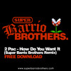 2 Pac - How Do You Want It (Super Barrio Brothers Remix) FREE DOWNLOAD