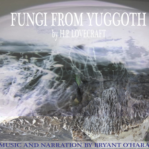 Fungi from Yuggoth, by H.P. Lovecraft (music and narration by Bryant O'Hara)