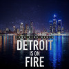 Detroit Is On Fire