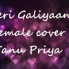 Teri Galiyan Female Cover by Tanu Priya