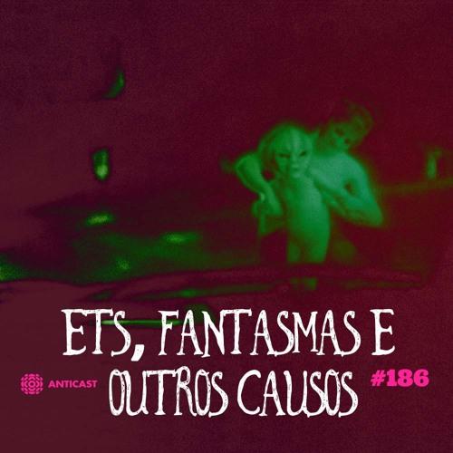 AntiCast 186 – ETs, Fantasmas e outros Causos