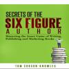 Secrets of the Six Figure Author: Mastering Writing, Publishing and Marketing Books Audiobook
