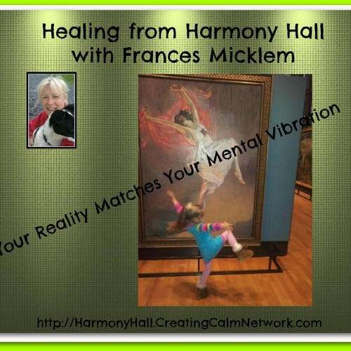Healing from Harmony Hall with Frances Micklem - Your Reality Matches Your Mental Vibration