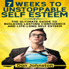 7 Weeks to Unstoppable Self Esteem: The Ultimate Guide to Building Self Confidence Audiobook