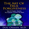 The Art of True Forgiveness: How to Forgive Anyone for Anything, Anytime You Want Audiobook