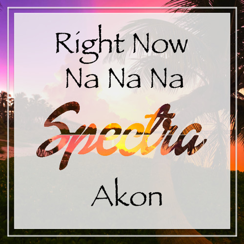 Akon- Right Now (Na Na Na)- Spectra Remix by Spectra | Free