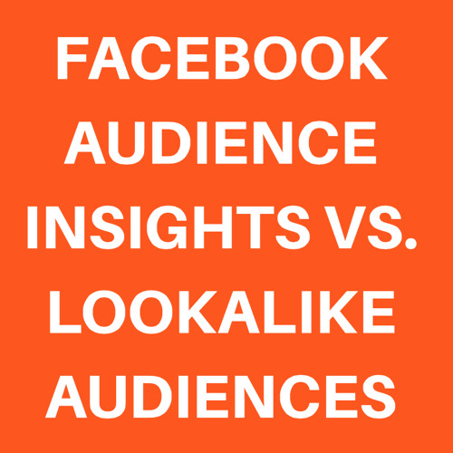 FACEBOOK AUDIENCE INSIGHTS vs. LOOKALIKE AUDIENCES