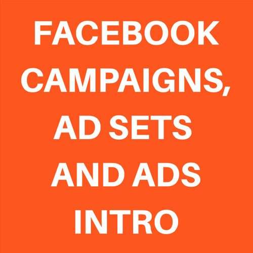 FACEBOOK CAMPAIGNS, AD SETS AND ADS INTRO