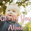 Glorify You Alone