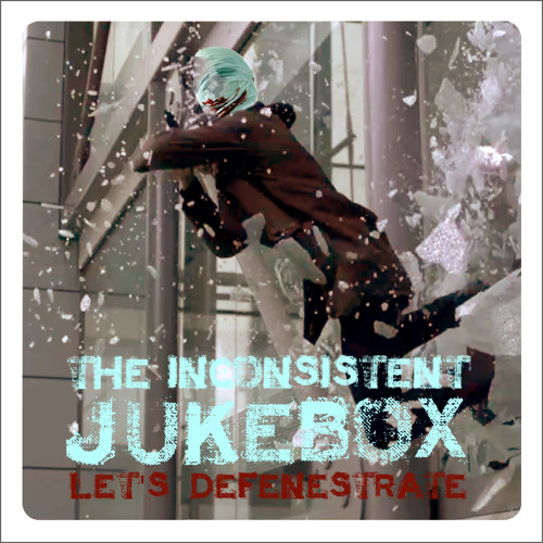 Let's Defenestrate - THE INCONSISTENT JUKEBOX