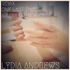 Ariana Grande - One Last Time (Lydia Andrews Remix)