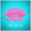 Shirts  Skins - Then Came You