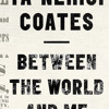 Between the World and Me by Ta-Nehisi Coates, read by Ta-Nehisi Coates
