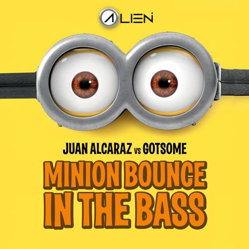 Juan Alcaraz Vs Gotsome - Minion Bounce In The Bass (Alien Mashup)[Supported by Juan Alcaraz]