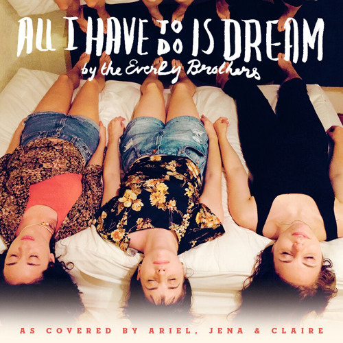All I Have to Do is Dream - Ariel Hartley, Claire Morales & Jena Pyle