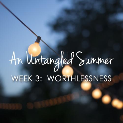 Untangled Summer Part 3 - WORTHLESSNESS
