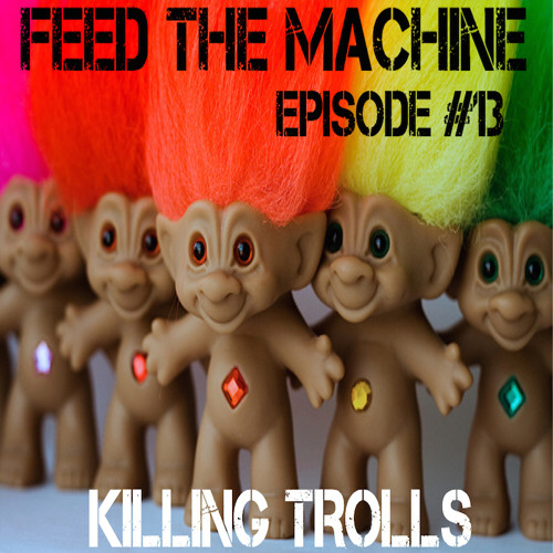 Feed The Machine Episode #13 - Killing Trolls