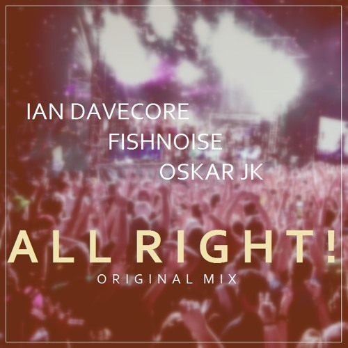Ian Davecore x FishNoise x Oskar JK - All Right! (Original Mix)