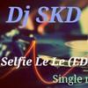 Selfie Le Le re(Dj SKD EDM MIX)