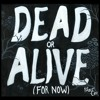 Dead Or Alive (For Now)