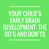 Your Child's Early Brain Development the Do's and Don'ts