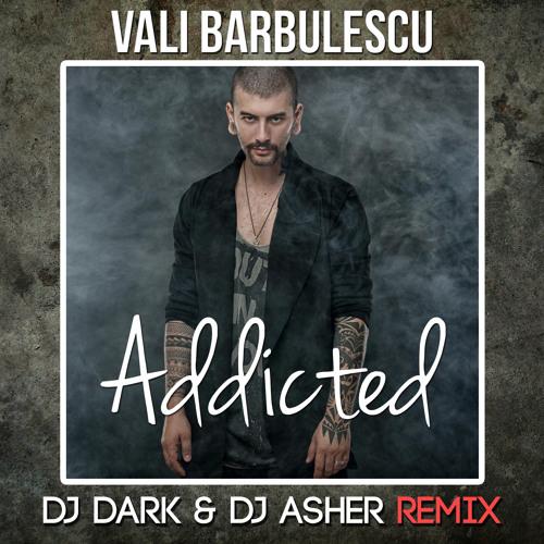 Vali Barbulescu – Addicted (Dj Dark & Dj Asher Remix) by ...