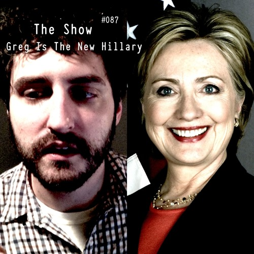 The Show #087 - Greg Is The New Hillary